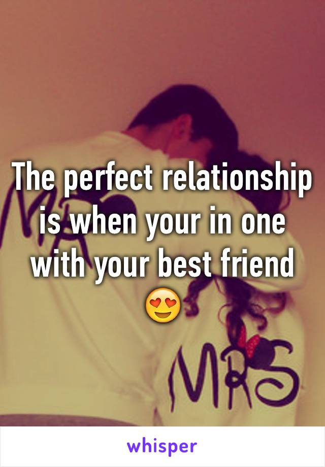 The perfect relationship is when your in one with your best friend 😍