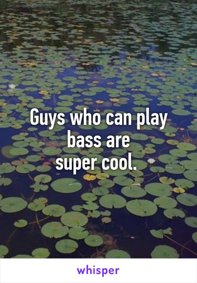 Guys who can play bass are super cool.