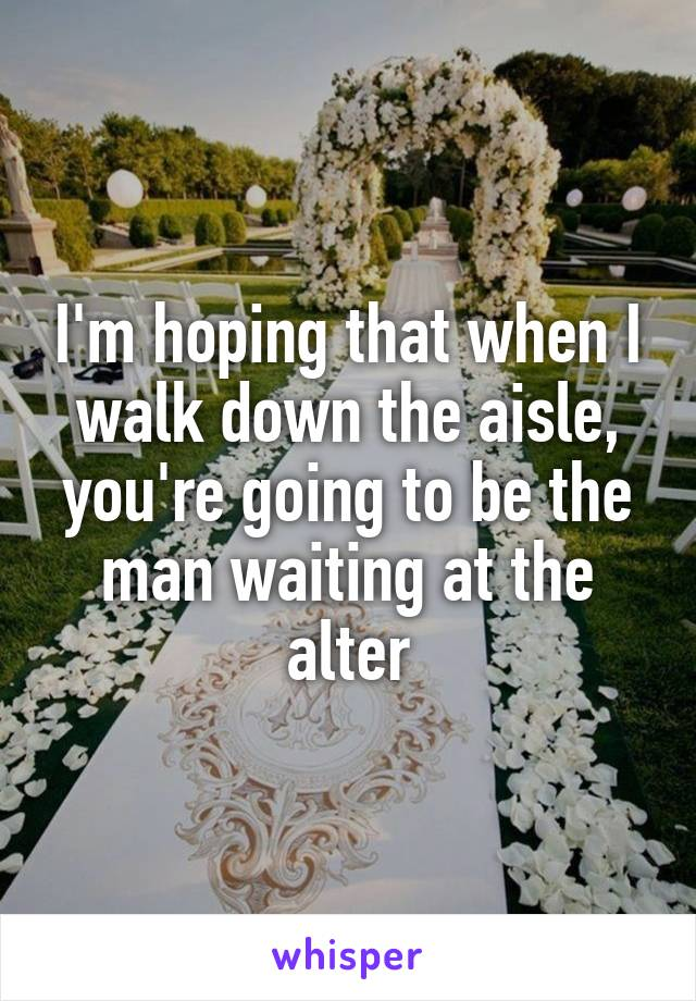 I'm hoping that when I walk down the aisle, you're going to be the man waiting at the alter