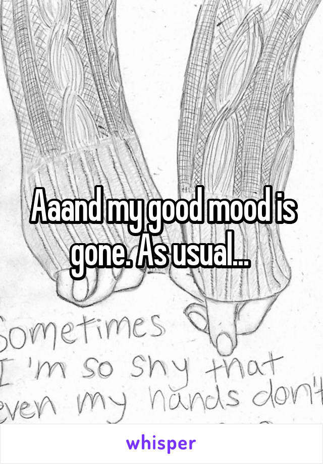 Aaand my good mood is gone. As usual...