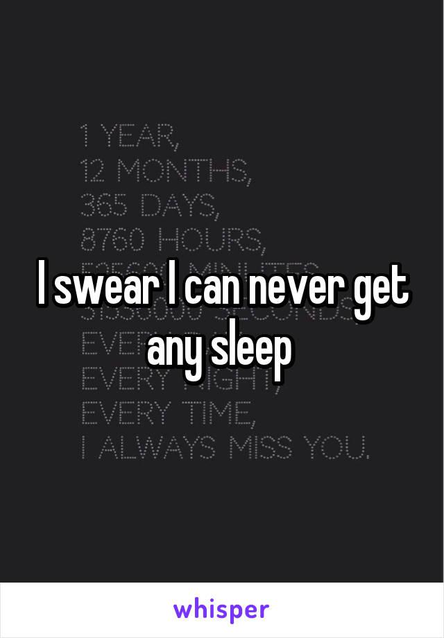 I swear I can never get any sleep