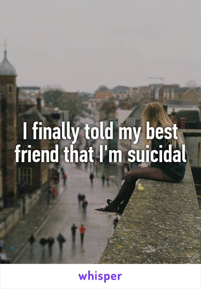 I finally told my best friend that I'm suicidal