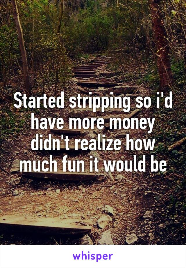 Started stripping so i'd have more money didn't realize how much fun it would be