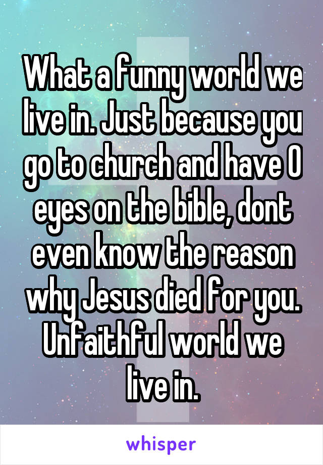 What a funny world we live in. Just because you go to church and have 0 eyes on the bible, dont even know the reason why Jesus died for you. Unfaithful world we live in.