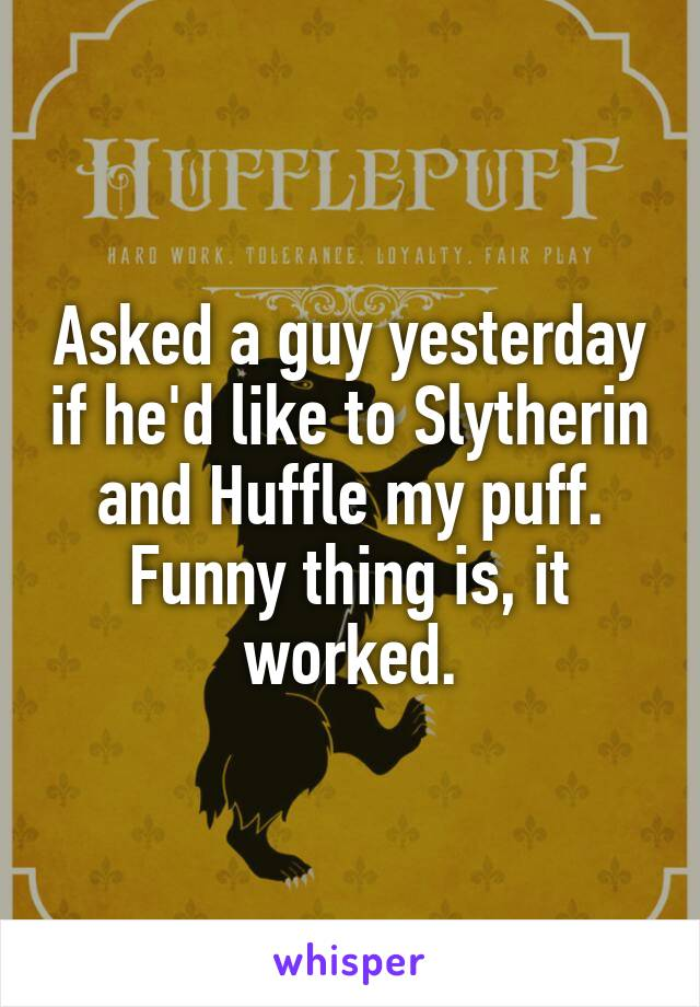 Asked a guy yesterday if he'd like to Slytherin and Huffle my puff. Funny thing is, it worked.