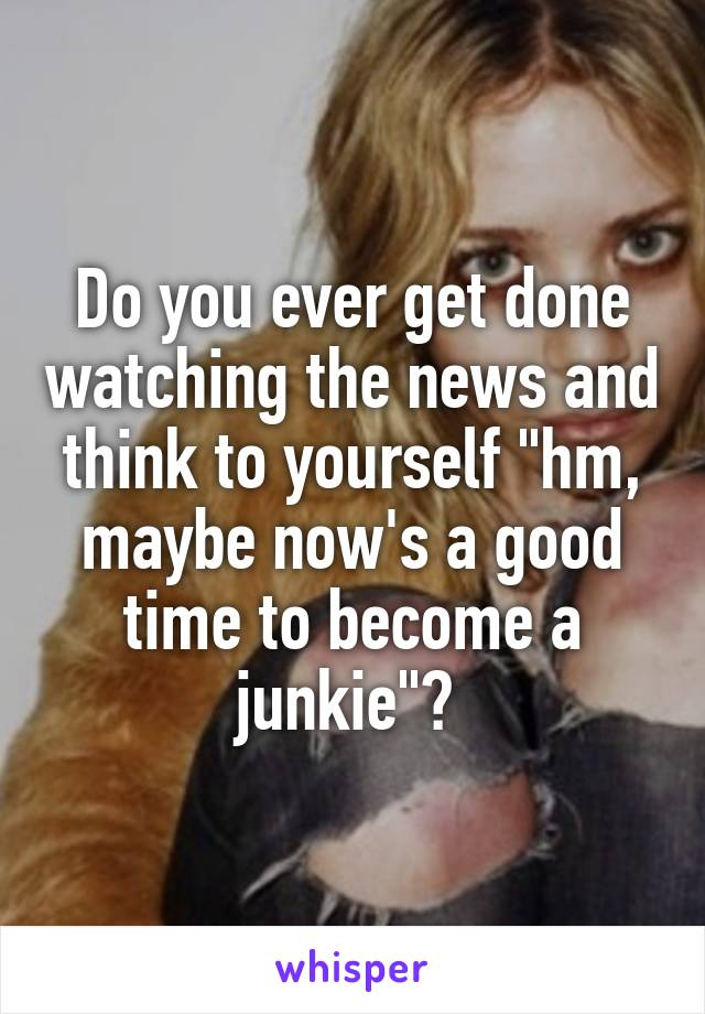"Do you ever get done watching the news and think to yourself ""hm, maybe now's a good time to become a junkie""?"