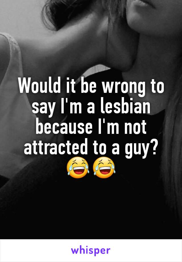 Would it be wrong to say I'm a lesbian because I'm not attracted to a guy? 😂😂