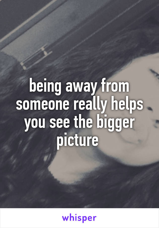 being away from someone really helps you see the bigger picture