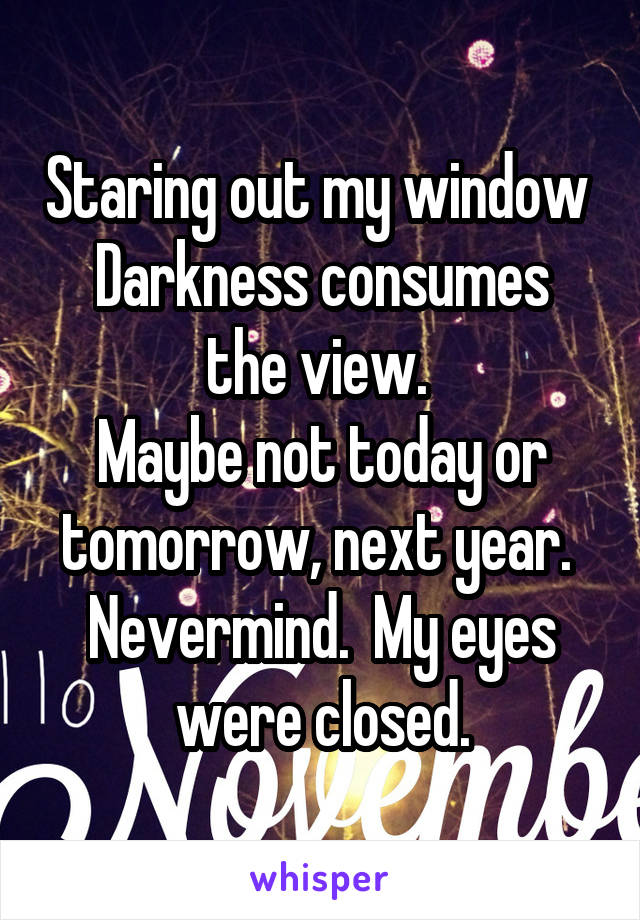 Staring out my window  Darkness consumes the view.  Maybe not today or tomorrow, next year.  Nevermind.  My eyes were closed.