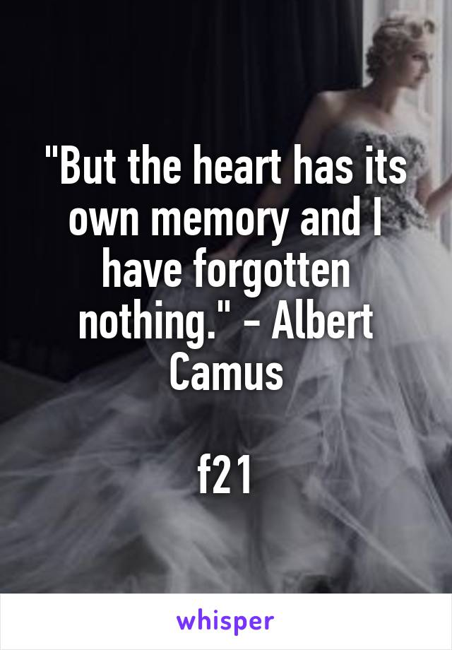 """""""But the heart has its own memory and I have forgotten nothing."""" - Albert Camus  f21"""