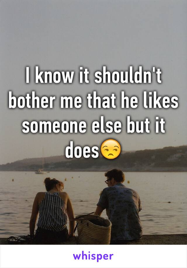 I know it shouldn't bother me that he likes someone else but it does😒
