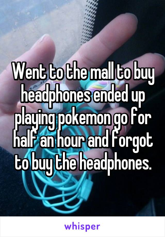 Went to the mall to buy headphones ended up playing pokemon go for half an hour and forgot to buy the headphones.