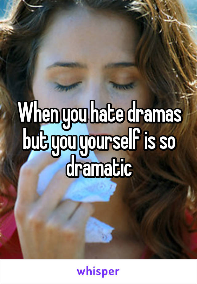 When you hate dramas but you yourself is so dramatic