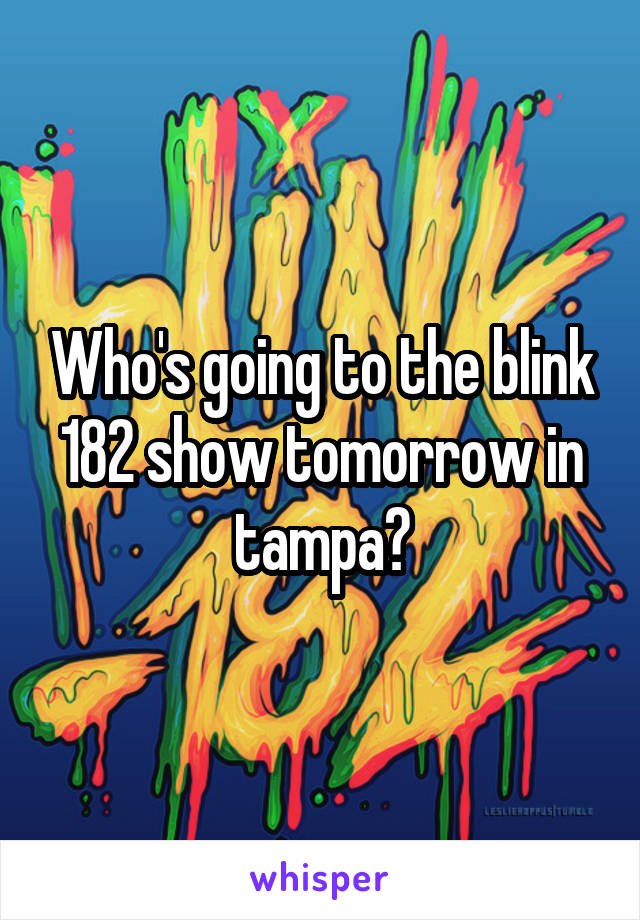 Who's going to the blink 182 show tomorrow in tampa?