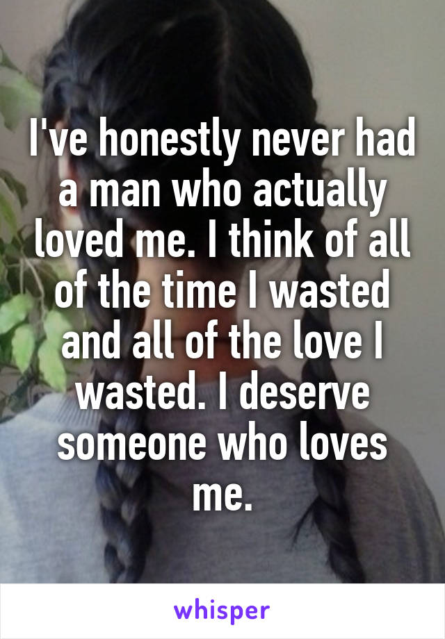 I've honestly never had a man who actually loved me. I think of all of the time I wasted and all of the love I wasted. I deserve someone who loves me.