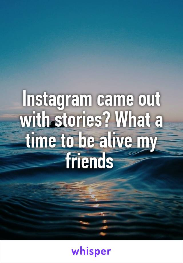 Instagram came out with stories? What a time to be alive my friends