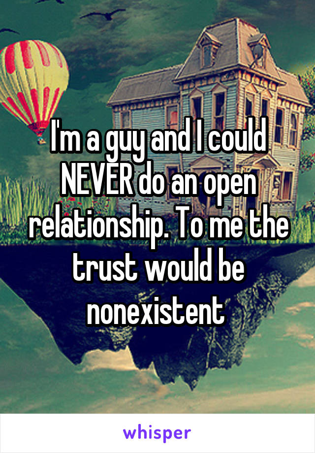 I'm a guy and I could NEVER do an open relationship. To me the trust would be nonexistent