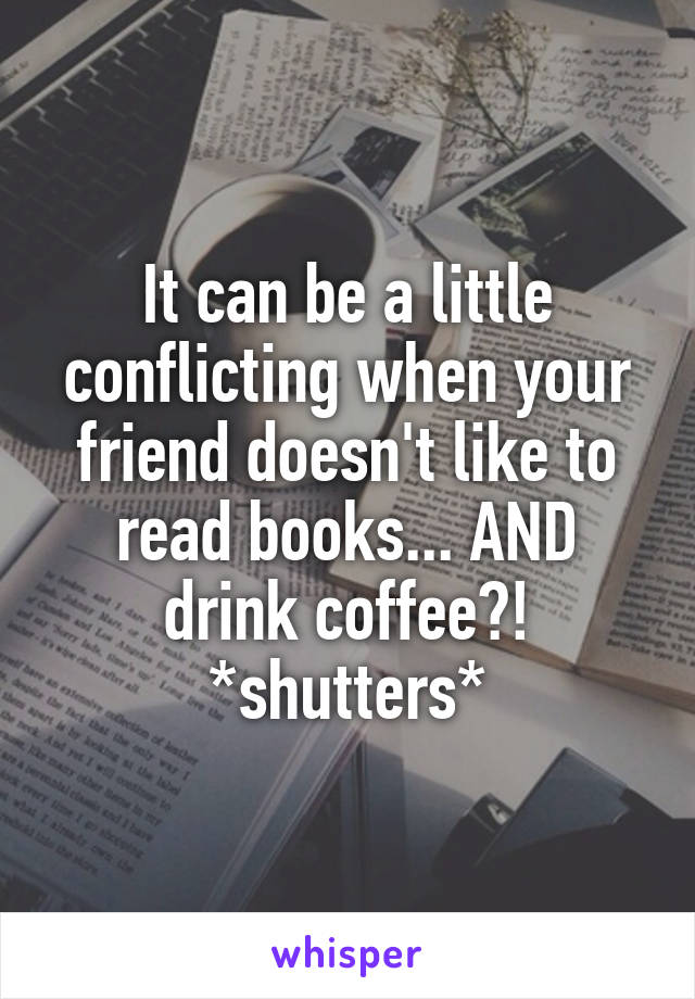 It can be a little conflicting when your friend doesn't like to read books... AND drink coffee?! *shutters*