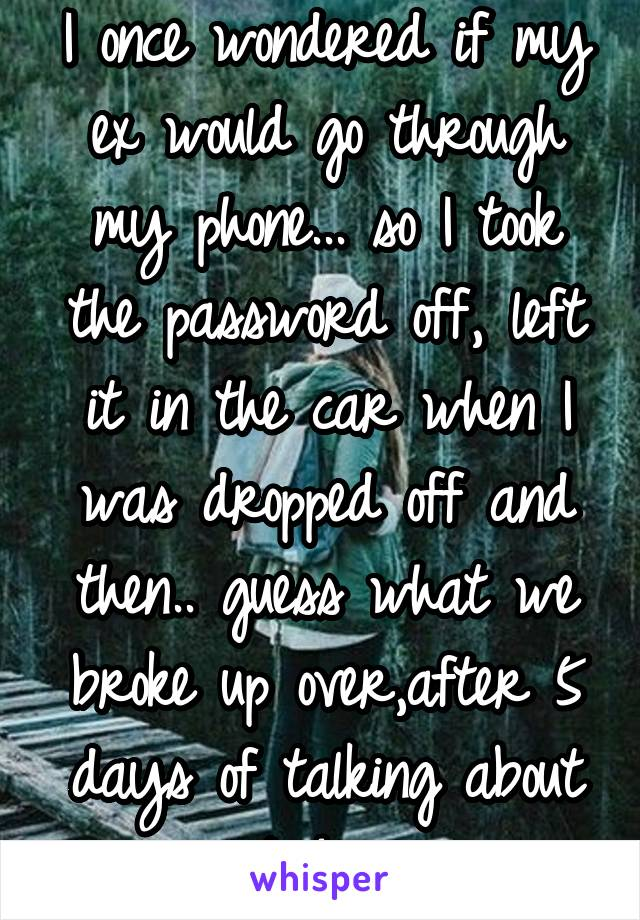 I once wondered if my ex would go through my phone... so I took the password off, left it in the car when I was dropped off and then.. guess what we broke up over,after 5 days of talking about it &*#