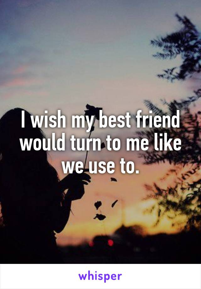 I wish my best friend would turn to me like we use to.