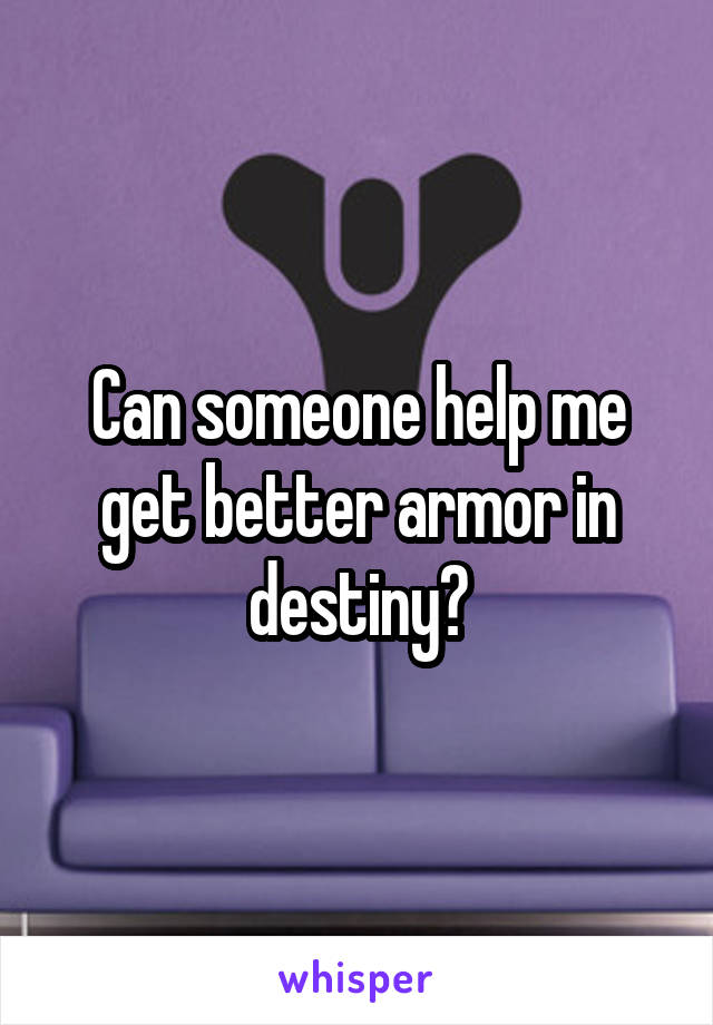 Can someone help me get better armor in destiny?