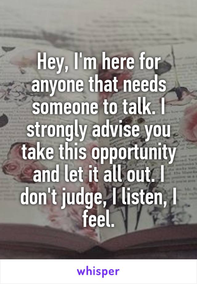 Hey, I'm here for anyone that needs someone to talk. I strongly advise you take this opportunity and let it all out. I don't judge, I listen, I feel.