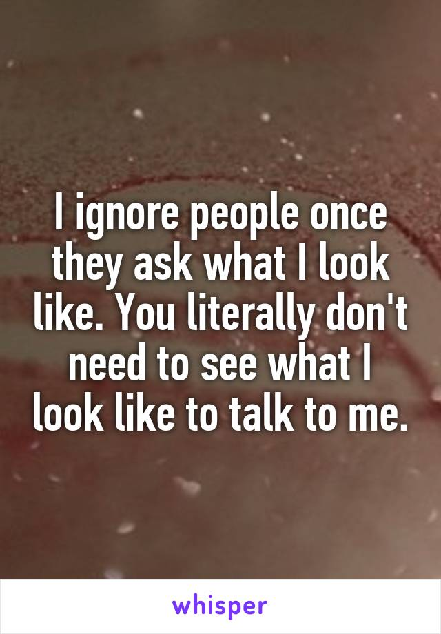I ignore people once they ask what I look like. You literally don't need to see what I look like to talk to me.