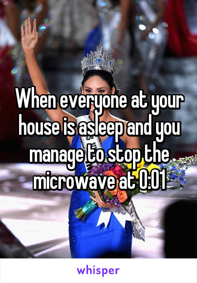 When everyone at your house is asleep and you manage to stop the microwave at 0:01