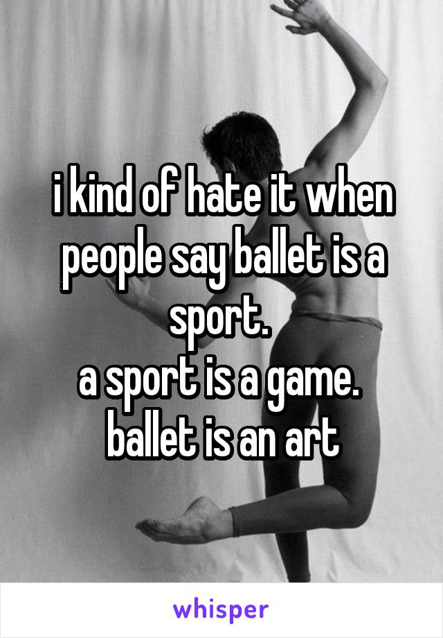 i kind of hate it when people say ballet is a sport.  a sport is a game.  ballet is an art
