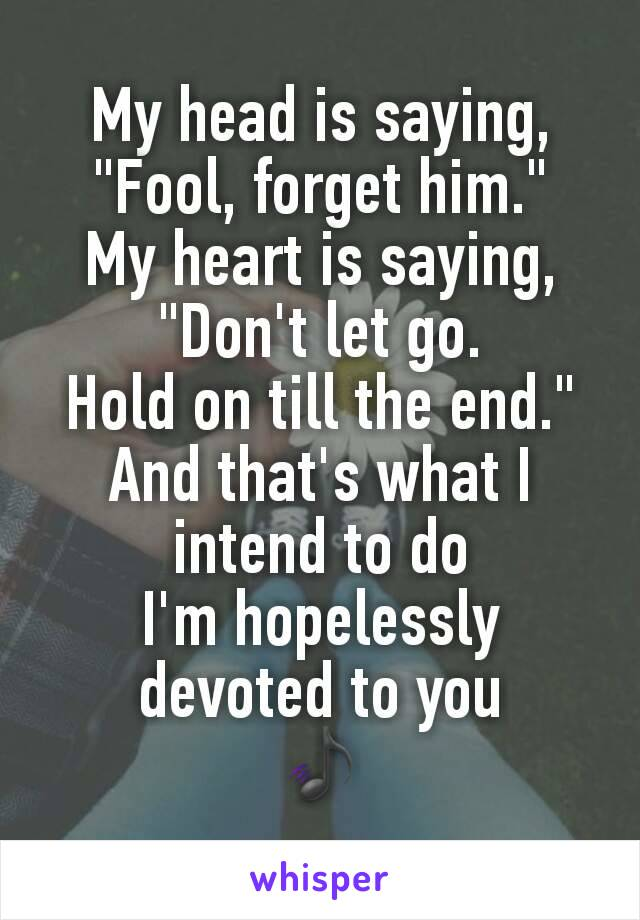 """My head is saying, """"Fool, forget him."""" My heart is saying, """"Don't let go. Hold on till the end."""" And that's what I intend to do I'm hopelessly devoted to you 🎵"""