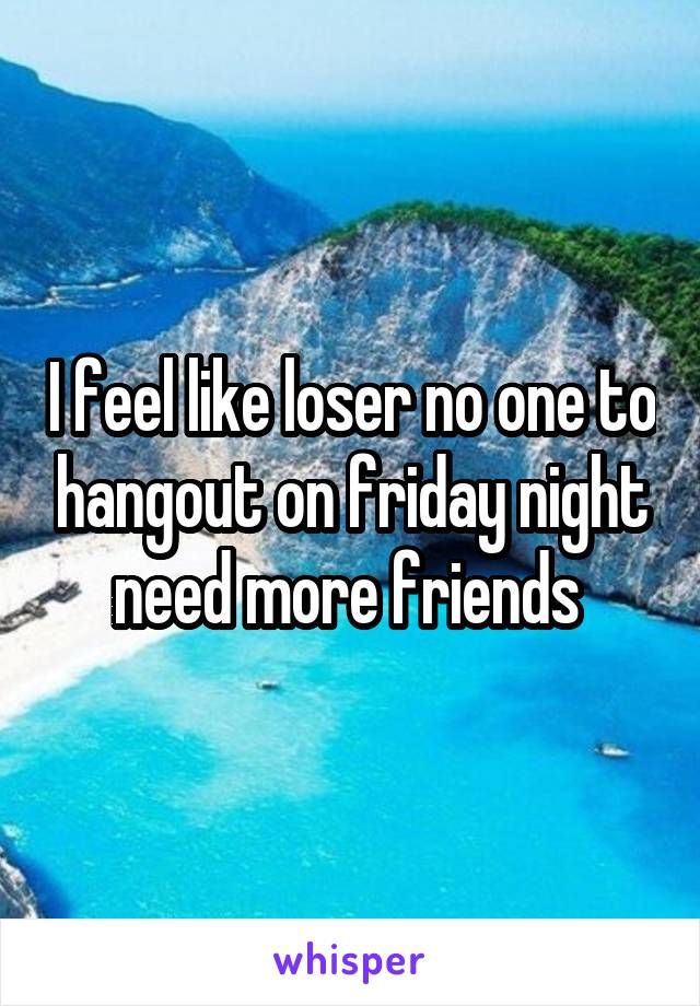 I feel like loser no one to hangout on friday night need more friends
