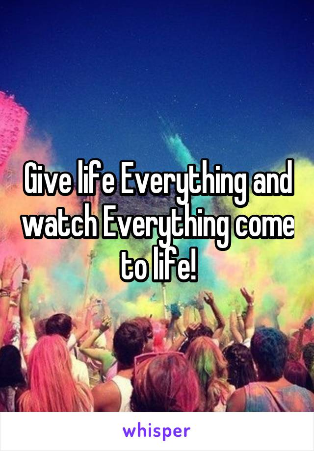 Give life Everything and watch Everything come to life!