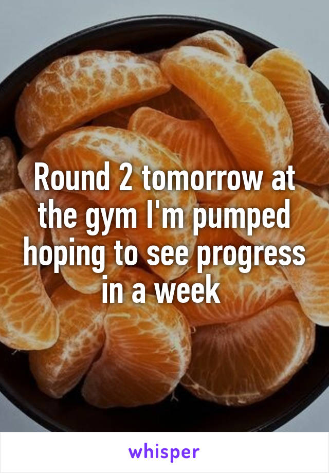 Round 2 tomorrow at the gym I'm pumped hoping to see progress in a week