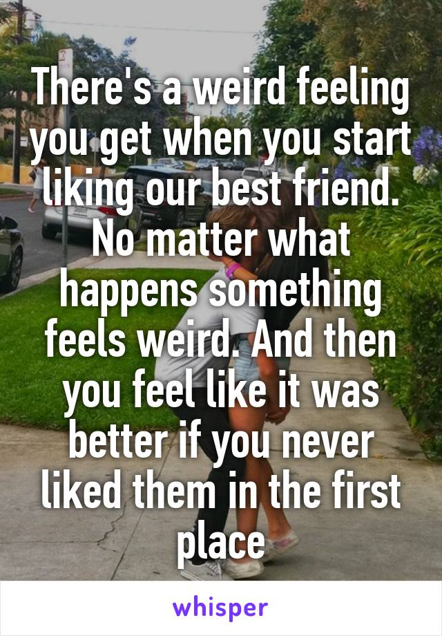 There's a weird feeling you get when you start liking our best friend. No matter what happens something feels weird. And then you feel like it was better if you never liked them in the first place