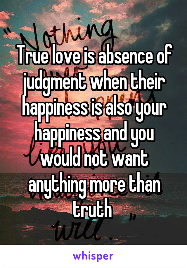 True love is absence of judgment when their happiness is also your happiness and you would not want anything more than truth