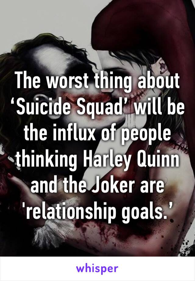 The worst thing about 'Suicide Squad' will be the influx of people thinking Harley Quinn and the Joker are 'relationship goals.'