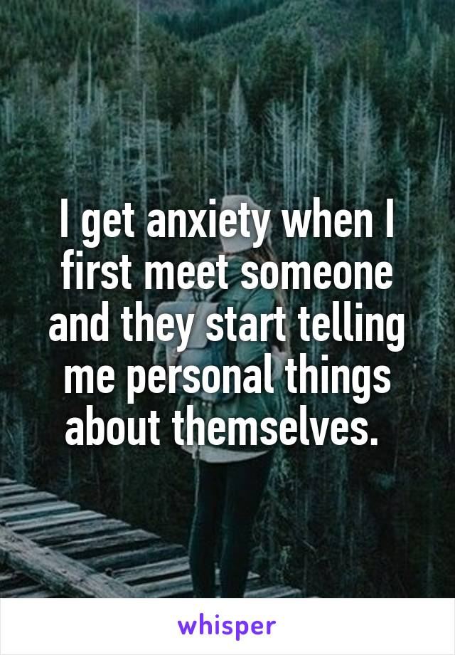 I get anxiety when I first meet someone and they start telling me personal things about themselves.
