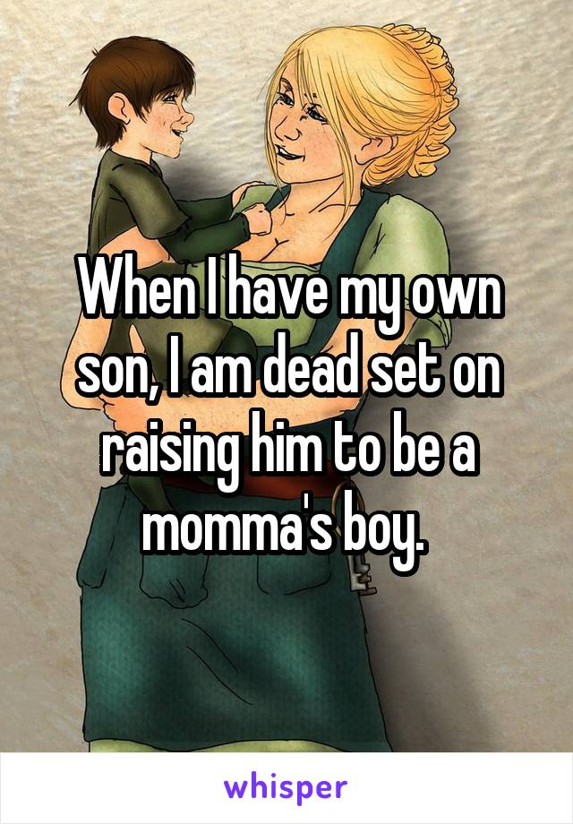 When I have my own son, I am dead set on raising him to be a momma's boy.