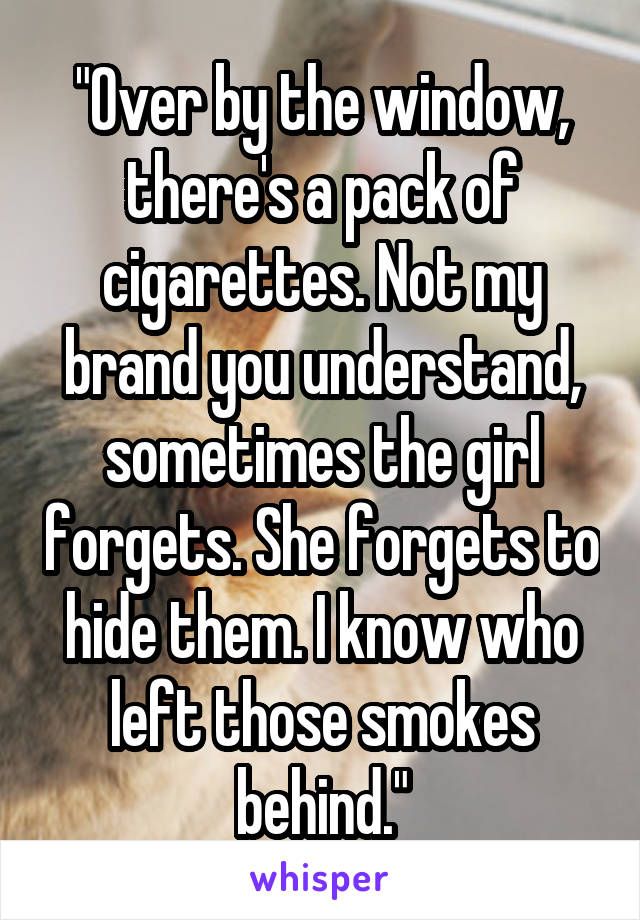 """""""Over by the window, there's a pack of cigarettes. Not my brand you understand, sometimes the girl forgets. She forgets to hide them. I know who left those smokes behind."""""""