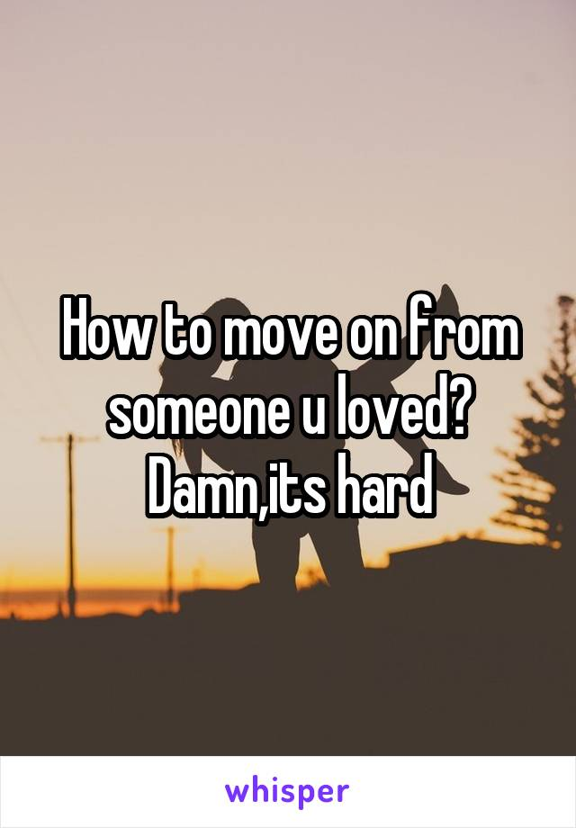 How to move on from someone u loved? Damn,its hard