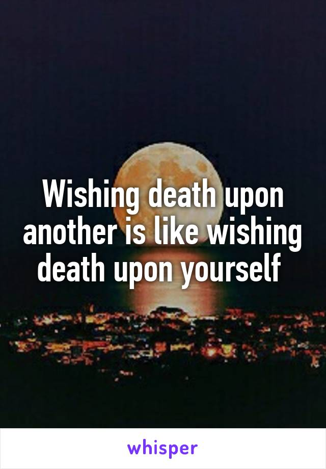Wishing death upon another is like wishing death upon yourself