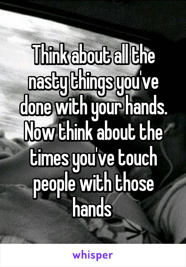 Think about all the nasty things you've done with your hands. Now think about the times you've touch people with those hands