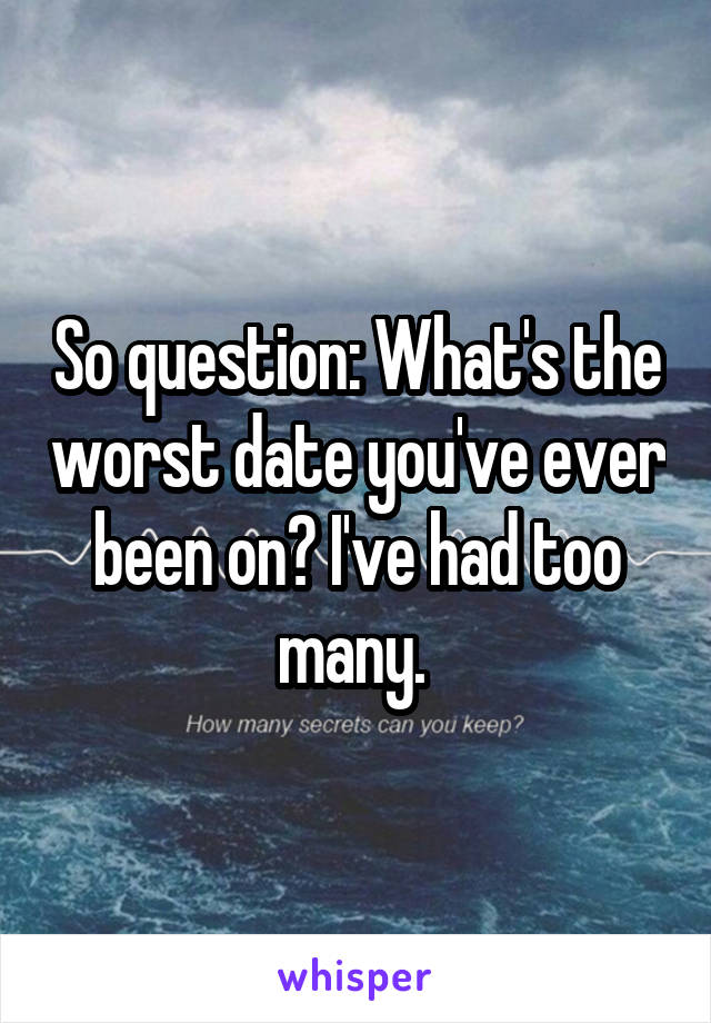 So question: What's the worst date you've ever been on? I've had too many.
