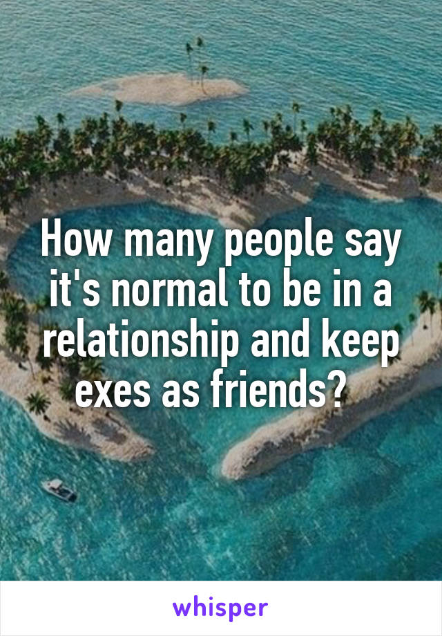 How many people say it's normal to be in a relationship and keep exes as friends?