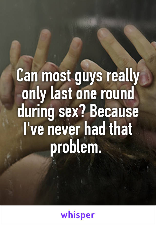 Can most guys really only last one round during sex? Because I've never had that problem.
