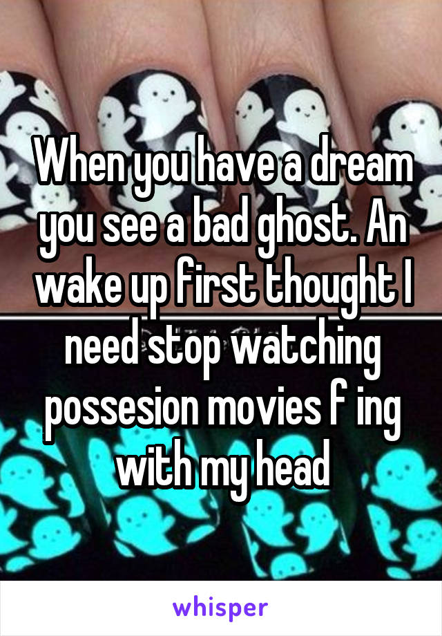 When you have a dream you see a bad ghost. An wake up first thought I need stop watching possesion movies f ing with my head