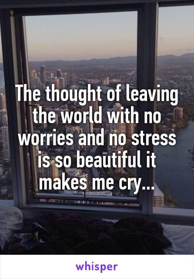 The thought of leaving the world with no worries and no stress is so beautiful it makes me cry...