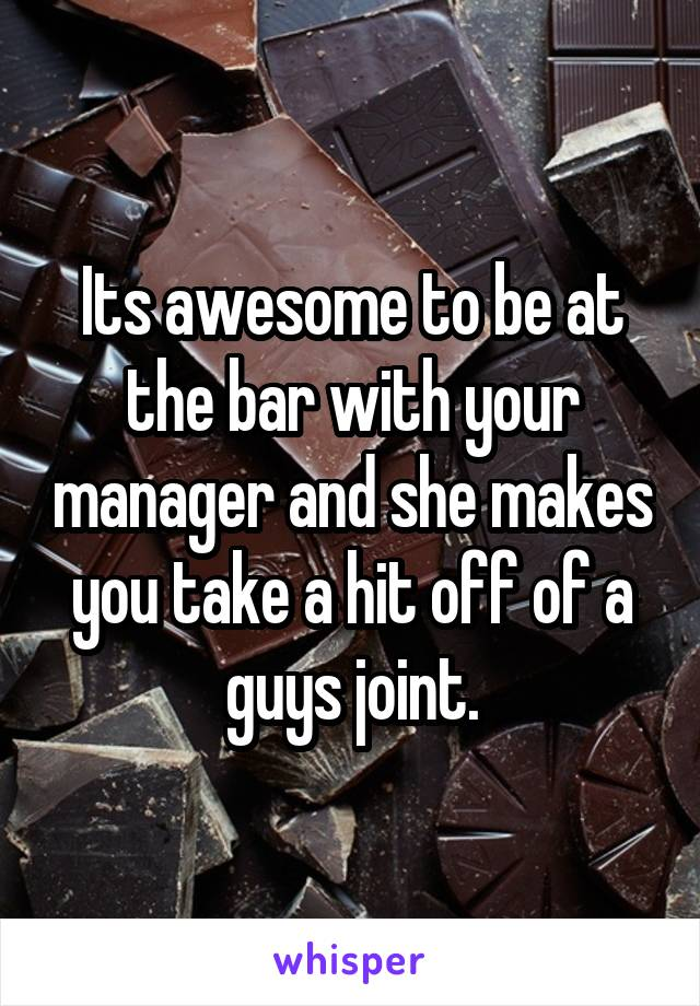 Its awesome to be at the bar with your manager and she makes you take a hit off of a guys joint.