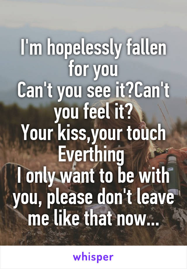 I'm hopelessly fallen for you Can't you see it?Can't you feel it? Your kiss,your touch Everthing  I only want to be with you, please don't leave me like that now...