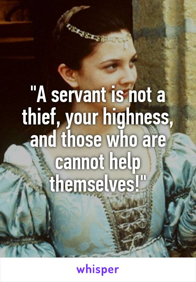 """""""A servant is not a thief, your highness, and those who are cannot help themselves!"""""""